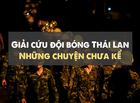 """Tin thế giới - Giải cứu đội bóng Thái Lan: Những chuyện """"lấp lánh"""" chưa kể"""