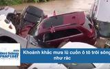 Tin tức - Clip: Khoảng khắc mưa lũ cuốn 42 chiếc ô tô trôi sông như rác