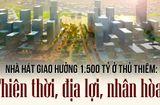 Tin tức - Xây nhà hát 1.500 tỷ ở Thủ Thiêm: Thiên thời, địa lợi, nhân hoà?