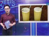 """Video-Hot - Bản tin Vì Người tiêu dùng: Nước mía """"siêu sạch"""" có thật sự sạch?"""
