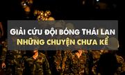 Giải cứu đội bóng Thái Lan: Những câu chuyện
