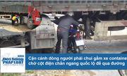 Cận cảnh dòng người chui gầm xe container chắn ngang quốc lộ để qua đường ở Cao Bằng