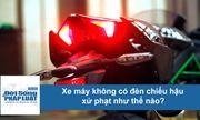 Clip: Xe máy không có đèn chiếu hậu xử phạt như thế nào?