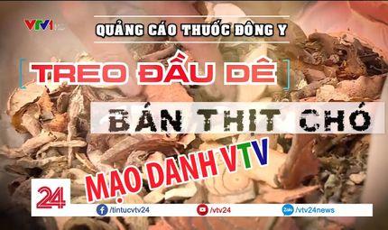"""Quyền lợi tiêu dùng - Giả mạo VTV quảng cáo thuốc Đông y: """"Treo đầu dê bán thịt chó"""""""