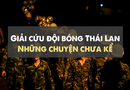 """Tin thế giới - Giải cứu đội bóng Thái Lan: Những câu chuyện """"lấp lánh"""" chưa kể"""