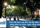 Tin tức - Thời tiết hôm nay 8/8: Hà Nội nắng nóng 31 độ, đề phòng mưa rào