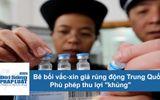 """Bê bối vắc-xin giả rúng động Trung Quốc: Thủ đoạn phù phép thu lợi """"khủng"""""""