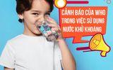 Sức khoẻ - Làm đẹp - Cảnh báo của WHO trong việc sử dụng nước tinh khiết