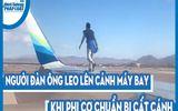 Video: Người đàn ông liều lĩnh leo lên cánh máy bay khi phi cơ chuẩn bị cất cánh
