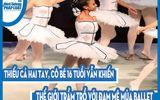 Video: Thiếu cả hai tay, cô bé 16 tuổi vẫn khiến thế giới trầm trồ với đam mê múa ballet
