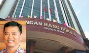 Nguyên Trưởng phòng kinh doanh ngân hàng Đông Á tiếp tục bị truy nã
