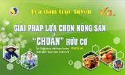 Tọa đàm trực tuyến: Giải pháp lựa chọn nông sản 'chuẩn' hữu cơ
