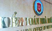 Kiểm toán Nhà nước đã chuyển 41 hồ sơ sang Ủy ban Kiểm tra Trung ương