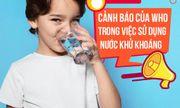 Cảnh báo của WHO trong việc sử dụng nước tinh khiết