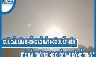 Video: Quả cầu lửa khổng lồ bất ngờ xuất hiện ở bầu trời Trung Quốc sau đó nổ tung