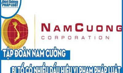 Tập đoàn Nam Cường bị tố có nhiều dấu hiệu vi phạm pháp luật