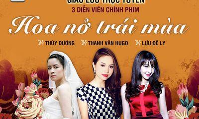Giao lưu trực tuyến với 3 diễn viên 'Hoa nở trái mùa': Thanh Vân Hugo, Lưu Đê Ly và Thùy Dương
