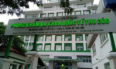 Vì sao Phòng khám Đa khoa quốc tế Thu Cúc bị đình chỉ hoạt động?