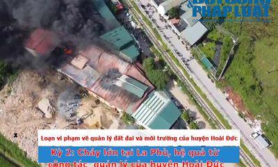 Loạn vi phạm về trật tự xây dựng và ô nhiễm môi trường tại huyện Hoài Đức - Kỳ 2: Cháy lớn từ La Phù, hệ quả từ dấu hiệu buông lỏng quản lý của huyện Hoài Đức