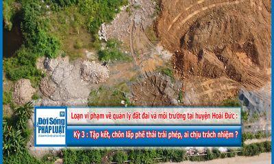 Loạn vi phạm về quản lý đất đai và môi trường tại huyện Hoài Đức - Kỳ 3: Tập kết, chôn lấp phế thải trái phép, ai chịu trách nhiệm?