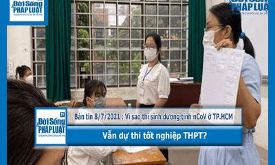Video - Bản tin 8/7/2021 : Vì sao thí sinh dương tính nCoV ở TP.HCM vẫn thi tốt nghiệp THPT?