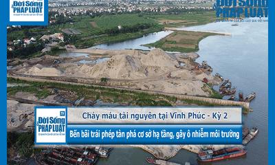 """Chảy máu tài nguyên tại Vĩnh Phúc - Kỳ 2 """"Bến bãi trái phép tàn phá cơ sở hạ tầng, gây ô nhiễm môi trường"""""""