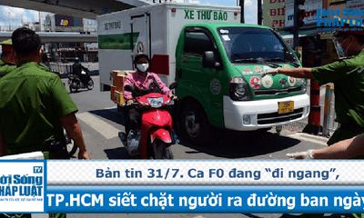 """Bản tin ngày 31/07: Số ca F0 đang """"đi ngang"""", TP. HCM siết chặt người ra đường ban ngày"""